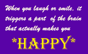 When you laugh or smile, it triggers a part of the brain that actually makes you *Happy*